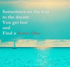 Sometimes on the way to the dream, you get lost and find a better one.