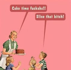 Slice That Bitch! I don't know why I found this so funny... but next time I treat someone for cake I'm going to say this. Unless it's at work. Then I'll just think of it silently and grin behind my computer.