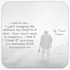 I used to say, 'I can't imagine life without my Dad in it'. Well, now I don't need to imagine it, I live it. I love and miss you everyday Dad. | all-greatquotes.com #Grief #Loss #DadLoss #FatherLoss