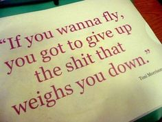 """If you wanna fly, you got to give up the shit that weighs you down"" Toni Morrison"