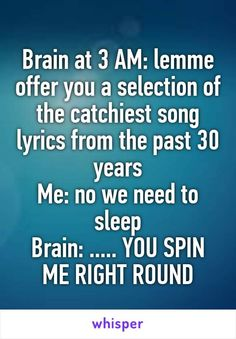 Brain at 3 AM: lemme offer you a selection of the catchiest song lyrics from the past 30 years Me: no we need to sleep Brain: ..... YOU SPIN ME RIGHT ROUND