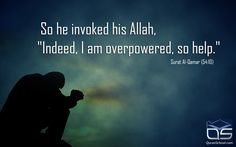 "So he invoked his Allah,""Indeed, I am overpowered, so help."" Surat Al-Qamar (54:10)"