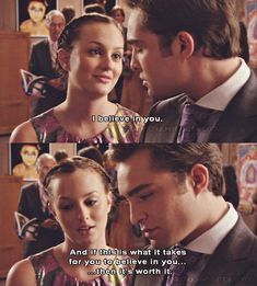"""I believe in you. And if this is what it takes for you to believe in you, then it's worth it."" Blair and Chuck, Gossip Girl"