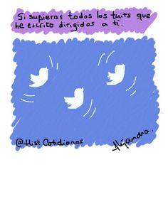 Si supieras todos los tuits que he escrito dirigidos a ti.  Twitter: @HistCotidianas FB: Historias Cotidianas
