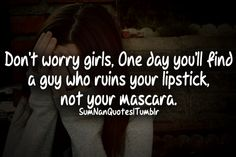 Don't worry girls one day you'll find a guy who ruins your lipstick not your mascara .   #girl #sad #pretty #beautiful #lipstick #mascara #relationship #advice #truth #fact #cry #hurt #alone #swag