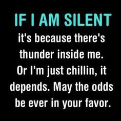 If I am silent it's because there's thunder inside me. Or I'm just chillin, it depends. May the odd be ever in your favor. ~ hahaha