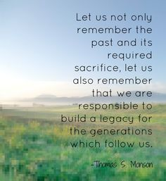 """Quotes: """"Let us not only remember the past and its required sacrifice, let us also remember that we are responsible to build a legacy for the generations which follow us."""" Thomas S. Monson #quotes #genealogy"""