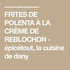 FRITES DE POLENTA À LA CRÈME DE REBLOCHON - épicétout, la cuisine de dany