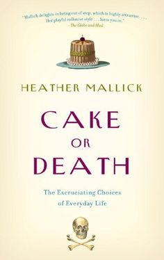 Cake or Death: The Excruciating Choices of Everyday Life by Heather Mallick, http://www.amazon.ca/dp/B004U32MTK/ref=cm_sw_r_pi_dp_5lX0sb0RY5ES6