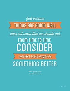 Just because things are going well does not mean that we should not from time to time consider whether there might be something better.  Elder Carlos A. Godoy