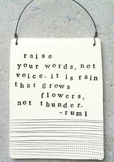 raise words, not voice. it is rain that grows flowers, not thunder ~ rumi, via repinly. #truethat #words #quotes