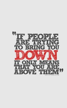 """If people are trying to bring you down it only means that you are ABOVE them!"""