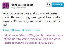 """When a person dies and no one will miss them, the mourning is assigned to a random human. This is why you sometimes just feel sad."" 