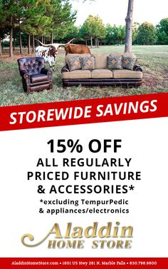 15% OFF All Regularly Priced Furniture & Accessories* Offering a wide range of furniture for all budgets.  Stop by the store & explore our great selection of furniture, electronics, appliances, mattresses & more!    www.AladdinHomeStore.com  Please tell our friends at Aladdin that  www.WeAreMarbleFalls.com sent you! Aladdin Home Store – 2901 Hwy 281 – Marble Falls