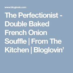 The Perfectionist - Double Baked French Onion Souffle | From The Kitchen | Bloglovin'