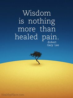 Wisdom is nothing more than healed pain. -Robert Gary Lee Quote #quote #quotes #quoteoftheday