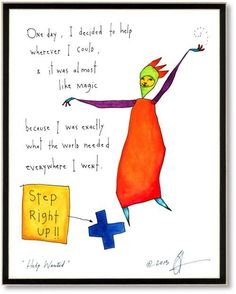 """This one will go in my new office.Help Wanted - """"One day, I decided to help wherever I could, & it was almost like magic because I was exactly what the world needed everywhere I went."""" -from StoryPeople by Brian Andreas Words Quotes, Me Quotes, Sayings, Brian Andreas, Welcome Home Gifts, Story People, Help Wanted, Work Inspiration, Cool Words"""