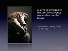 3. Give up dwelling on the past or worrying too much about the future.   If you can't do anything about it – just let it go.