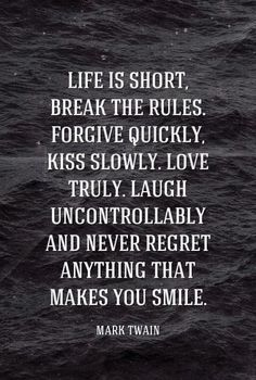 Life is short, break the rules. Forgive quickly, kiss slowly. Love truly. Laugh uncontrollably and never regret anything that makes you smile. - Mark Twain #quotes