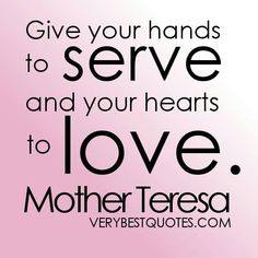 Helping others quotes give your hands to serve and your hearts to love - Collection Of Inspiring Quotes, Sayings, Images Helping Hands Quotes, Helping Others Quotes, Quotes About Hands, Inspirational Quotes Pictures, Great Quotes, Motivational Sayings, Serve Others Quotes, Serving Quotes, Mother Theresa Quotes