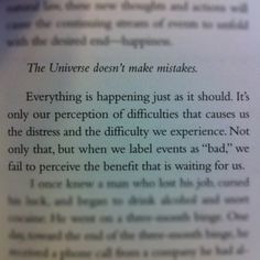 """Everything is happening just as it should. It's only our perception of difficulties that causes us the distress and the difficulty we experience. Not only that, but when we label events as """"bad,"""" we fail to perceive the benefit that is waiting for us."""