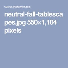 neutral-fall-tablescapes.jpg 550×1,104 pixels