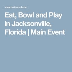 Eat, Bowl and Play in Jacksonville, Florida   Main Event