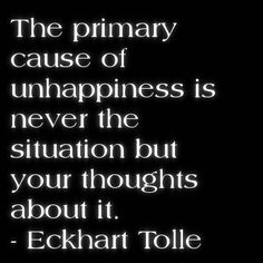 The primary cause of unhappiness is never the situation but your thoughts about it ~ Eckhart Tolle