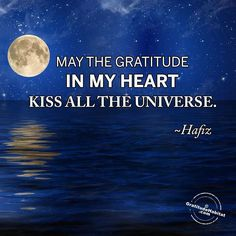 May the gratitude in my heart kiss all the universe.  Hafiz