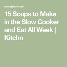 15 Soups to Make in the Slow Cooker and Eat All Week   Kitchn