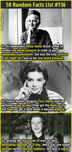 1. Air stewardess Vesna Vulovi drank coffee to combat low blood pressure in order to pass stewardess examination. She was the only survivor of JAT Flight 367, due to her low blood pressure. 2. French fashion designer Coco Chanel sold her perfume recipe to Jews, then got the Nazis to try and help her get it back when it became popular.