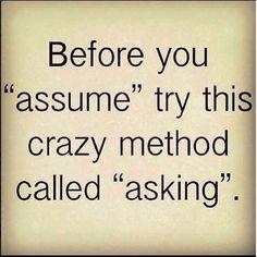 """... Before you """"assume"""" try this crazy method called """"asking"""". Voordat je begint te """"veronderstellen"""" probeer deze gekke methode """"vragen"""" genaamd;"""