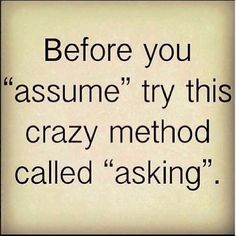 Some people should ask!! Instead of assuming something! !!<<< exactly! My entire family is like this just because they don't have the balls to ask. Then they yell at me when I do.