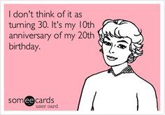 @Kimberly Peterson Fox I don't think of it as turning 30. It's my 10th anniversary of my 20th birthday. | Birthday Ecard | someecards.com