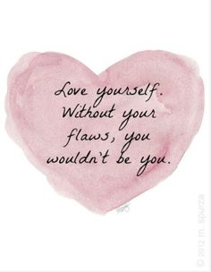 Love yourself. Without your flaws, you wouldn't be you.