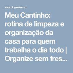 Meu Cantinho: rotina de limpeza e organização da casa para quem trabalha o dia todo | Organize sem frescuras! | Bloglovin'