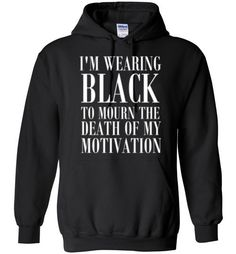 Buy I'm Wearing Black to Mourn The Death of my Motivation Hoodie.This hoodie is Made To Order, one by one printed so we can control the quality. We use newest DTG Technology to print on to I'm Wearing Black to Mourn The Death of my Motivation Hoodie Funny Shirt Sayings, Sarcastic Shirts, Funny Tee Shirts, T Shirts With Sayings, Cute Shirts, Shirt Quotes, Humor Quotes, Funny Hoodies, Funny Sweatshirts