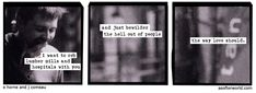 I want to rob lumber mills & hospitals with you & just bewilder the hell out of people the way love should. -a softer world