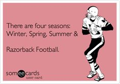 There are four seasons: Winter, Spring, Summer & Razorback Football.