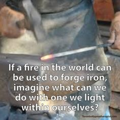 If a fire in the world can be used to forge iron, imagine what can we do with one we light within ourselves?