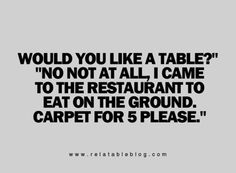 I always think this when the hostess asks if you would like a table at a restaurant . I Love Sarcasm, Me Quotes, Funny Quotes, Sarcasm Quotes, Humor Quotes, Random Quotes, Funny Memes, I Love To Laugh, It Goes On