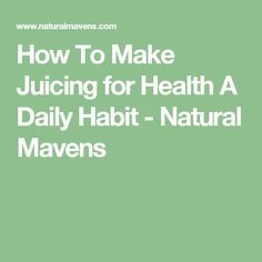 How To Make Juicing for Health A Daily Habit - Natural Mavens