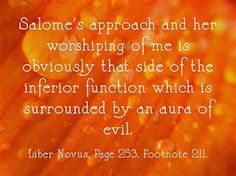 Salome's approach and her worshiping of me is obviously that side of the inferior function which is surrounded by an aura of evil. ~Liber Novus, Page 253. Footnote 211.