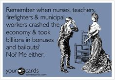 Remember when nurses, teachers, firefighters & municipal workers crashed the economy & took billions in bonuses and bailouts? No? Me either.