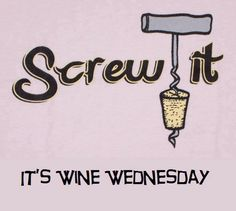 It's Wine Wednesday! Screw it!  Anyone else agree?