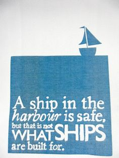A ship in the harbour is safe, but that is not what ships are built for.