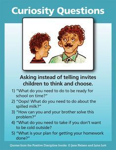 Positive Discipline: Ask CURIOSITY QUESTIONS ......instead of demanding or forcing them to do something. Help them think