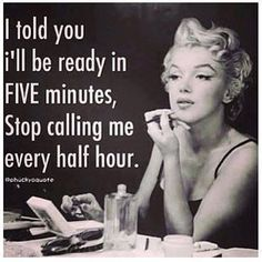 I told you ill be ready in five minutes funny quotes quote girl funny quotes girl quotes marilyn monroe