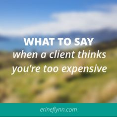What to say when a client thinks you're too expensive // erineflynn.com