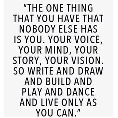 """""""the one thing that you have that nobody else has is you. your voice, your mind, your story, your vision. so write and draw and build and play and dance and live only as you can"""""""